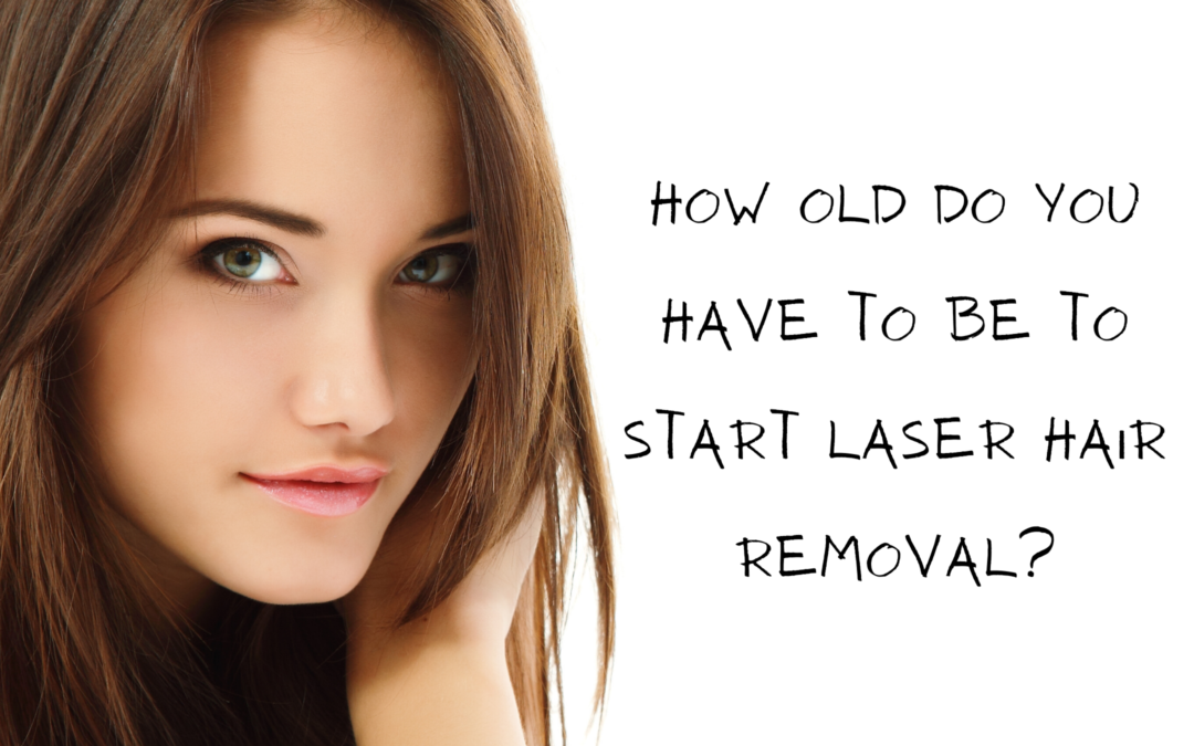 How old do you have to be to start Laser Hair Removal?